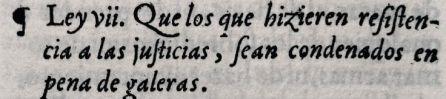 """""""Que los que hicieren resistencia a las justicias, sean condenados en pena de galeras""""."""