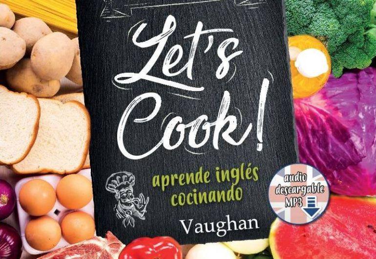 'Let's Cook!' es un libro de recetas para triunfar en la cocina y ¡en el inglés!