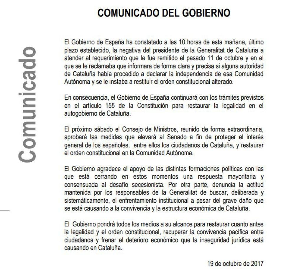 """El Gobierno asegura que tras constatar la negativa del presidente catalán, Carles Puigdemont, a atender el requerimiento que le instaba a restituir el orden constitucional alterado, continuará con los trámites previstos en el artículo 155 de la Constitución. Convocado para el sábado, día 21, un Consejo de Ministros extraordinario a fin de aprobar las medidas que elevará al Senado para """"proteger el interés general de los españoles, entre ellos los ciudadanos de Cataluña, y restaurar el orden constitucional en la Comunidad Autónoma""""."""